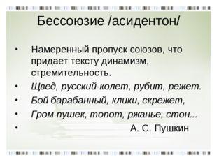 Бессоюзие /асидентон/ Намеренный пропуск союзов, что придает тексту динамизм,