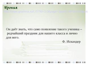 Ирония http://www.gramma.ru/LIT/?id=3.0&page=1&wrd=ИРОНИЯ&bukv=и Он даёт знат