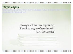 Оксюморон http://www.gramma.ru/LIT/?id=3.0&page=1&wrd=ОКСЮМОРОН%20 (ОКСИМОРОН