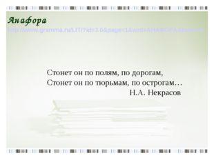 Анафора http://www.gramma.ru/LIT/?id=3.0&page=1&wrd=АНАФОРА&bukv=А Стонет он