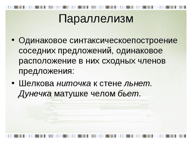 Параллелизм Одинаковое синтаксическоепостроение соседних предложений, одинако...
