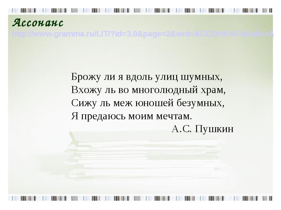 Ассонанс http://www.gramma.ru/LIT/?id=3.0&page=2&wrd=АССОНАНС&bukv=А Брожу ли...