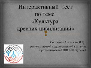 Интерактивный тест по теме «Культура древних цивилизаций» Составила Аракелова
