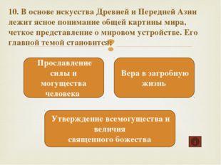 10. В основе искусства Древней и Передней Азии лежит ясное понимание общей ка