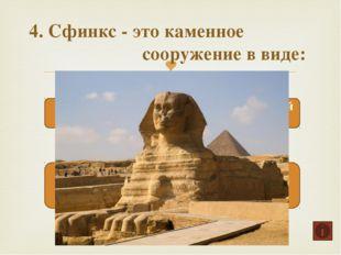 4. Сфинкс - это каменное сооружение в виде: Волк с головой человека Лошадь с