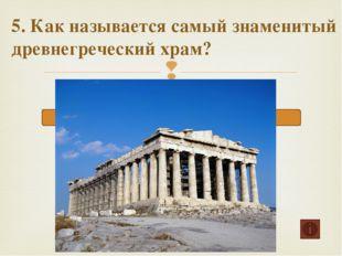 5. Как называется самый знаменитый древнегреческий храм? Парфенон Илион Акроп