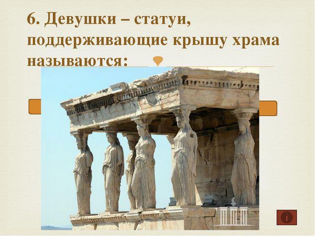 6. Девушки – статуи, поддерживающие крышу храма называются: Куросы Кариатиды...
