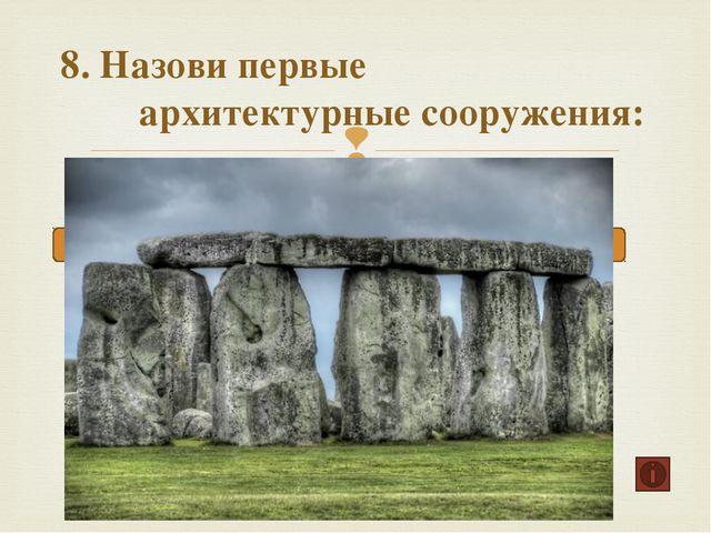 8. Назови первые архитектурные сооружения: Пирамиды Зиккураты Мегалиты 