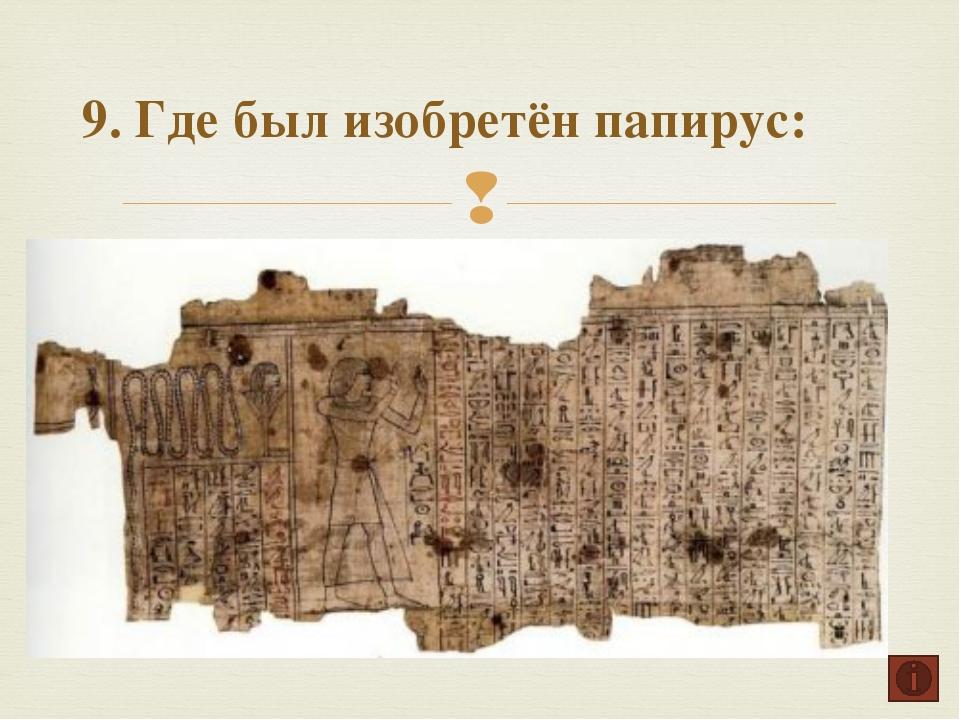 9. Где был изобретён папирус: Египет Древняя Греция Древняя Передняя Азия 