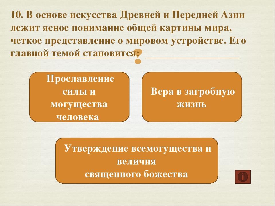 10. В основе искусства Древней и Передней Азии лежит ясное понимание общей ка...