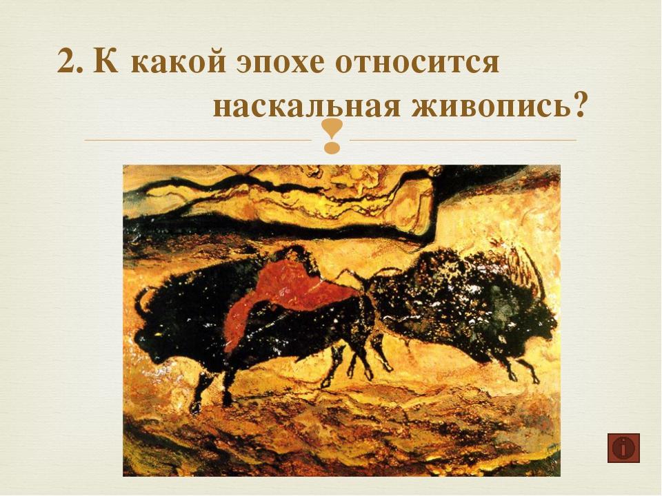 2. К какой эпохе относится наскальная живопись? Возрождение Средние века Перв...