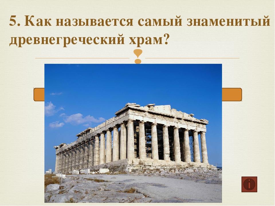 5. Как называется самый знаменитый древнегреческий храм? Парфенон Илион Акроп...