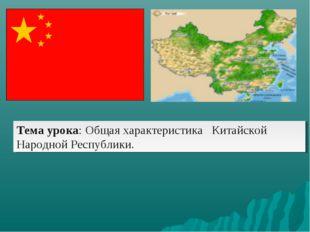 Тема урока: Общая характеристика Китайской Народной Республики.