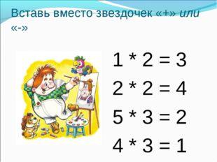 Вставь вместо звездочек «+» или «-» 1 * 2 = 3 2 * 2 = 4 5 * 3 = 2 4 * 3 = 1