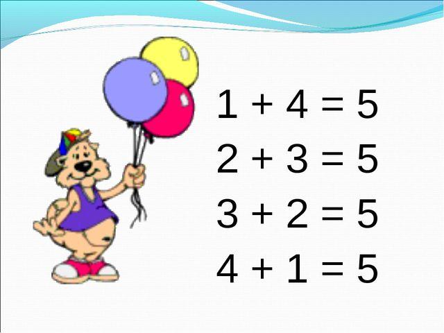1 + 4 = 5 2 + 3 = 5 3 + 2 = 5 4 + 1 = 5