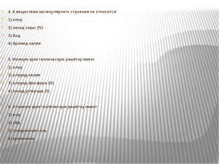 4. К веществам молекулярного строения не относится 1) хлор 2) оксид серы (IV
