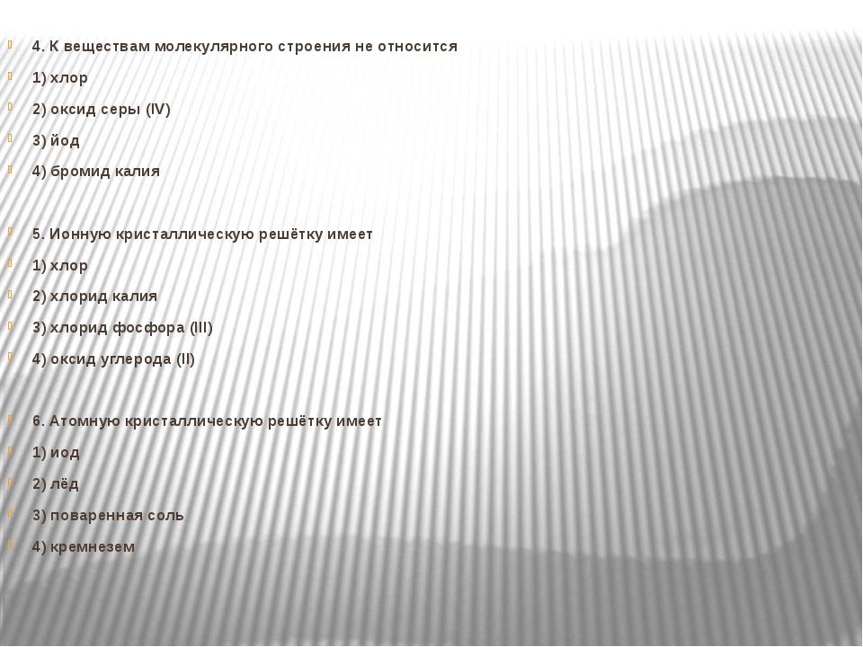 4. К веществам молекулярного строения не относится 1) хлор 2) оксид серы (IV...