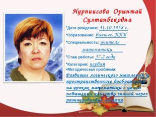 Нурпиисова Орынтай Султанбековна Дата рождения: 31.10.1958 г. Образование: в