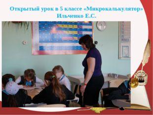 Открытый урок в 5 классе «Микрокалькулятор» Ильченко Е.С.