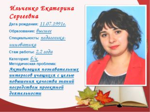 Ильченко Екатерина Сергеевна Дата рождения: 11.07.1991г. Образование: высшее