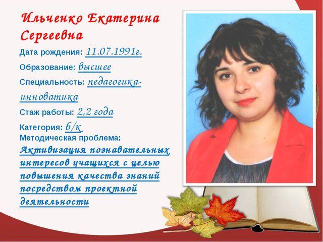 Ильченко Екатерина Сергеевна Дата рождения: 11.07.1991г. Образование: высшее...