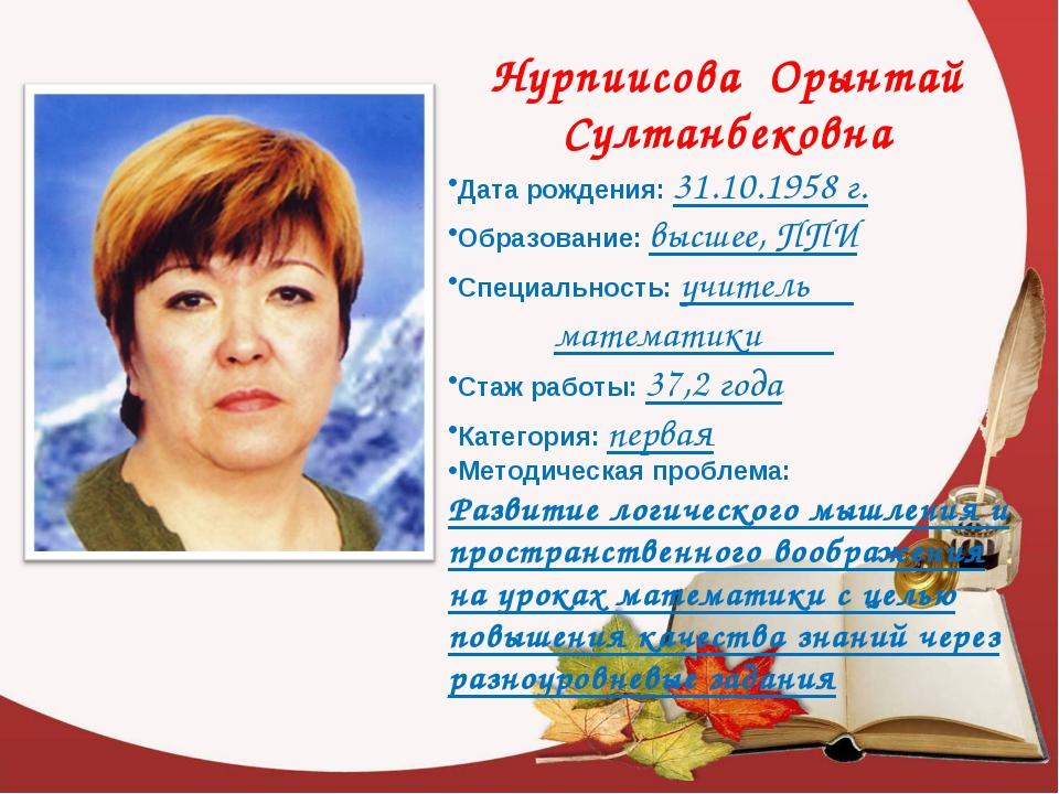 Нурпиисова Орынтай Султанбековна Дата рождения: 31.10.1958 г. Образование: в...