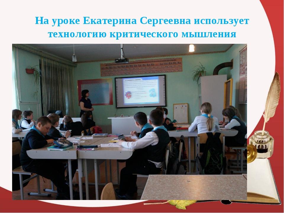 На уроке Екатерина Сергеевна использует технологию критического мышления
