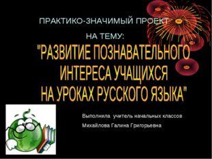 Выполнила учитель начальных классов Михайлова Галина Григорьевна ПРАКТИКО-ЗНА