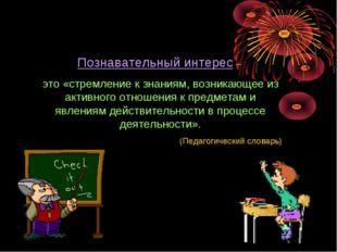 Познавательный интерес – это «стремление к знаниям, возникающее из активного