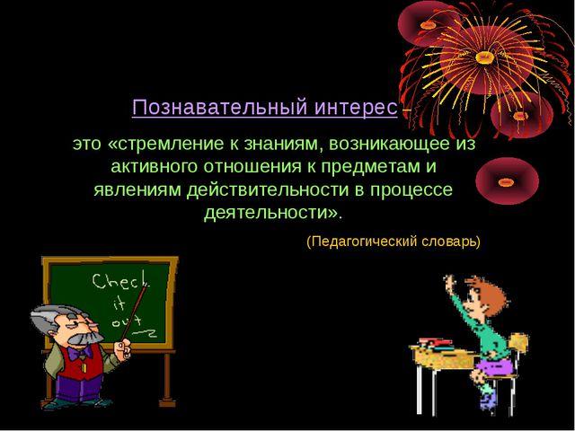 Познавательный интерес – это «стремление к знаниям, возникающее из активного...