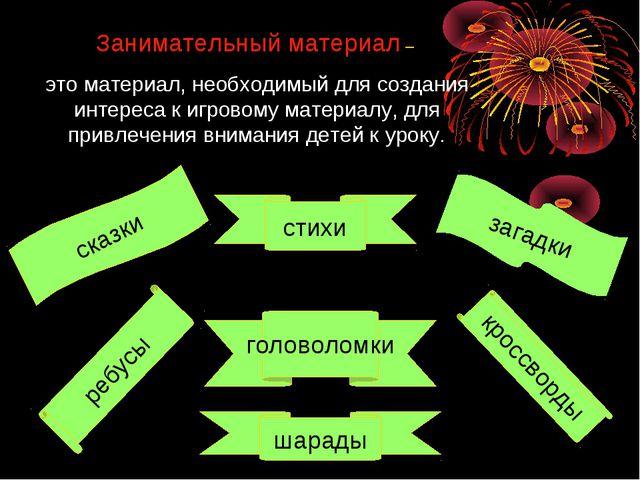 Занимательный материал – это материал, необходимый для создания интереса к иг...