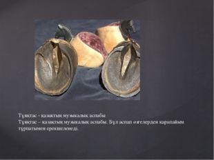 Тұяқтас - қазақтың музыкалық аспабы Тұяқтас – қазақтың музыкалық аспабы. Бұл