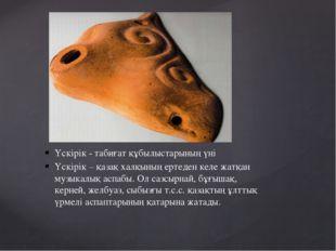 Үскірік - табиғат құбылыстарының үні Үскірік – қазақ халқының ертеден келе жа