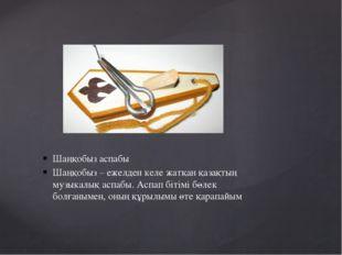 Шаңқобыз аспабы Шаңқобыз – ежелден келе жатқан қазақтың музыкалық аспабы. Асп