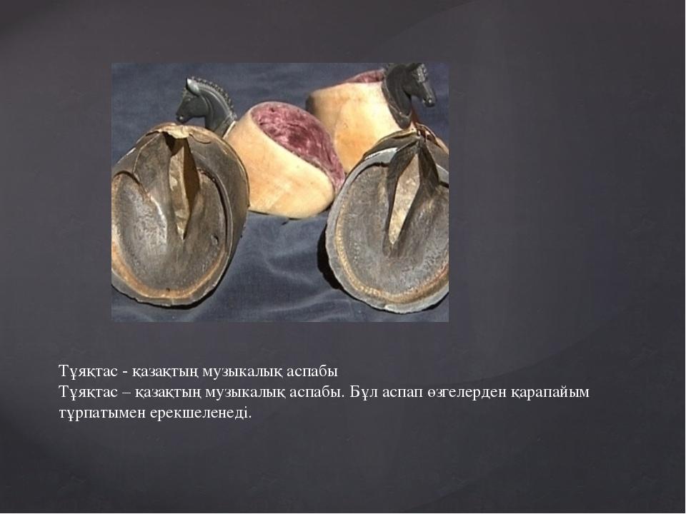 Тұяқтас - қазақтың музыкалық аспабы Тұяқтас – қазақтың музыкалық аспабы. Бұл...