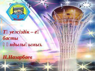Тәуелсіздік – ең басты құндылығымыз. Н.Назарбаев