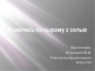 Живопись по-сырому с солью Презентация Итрухиной Ю.В. Учителя изобразительног