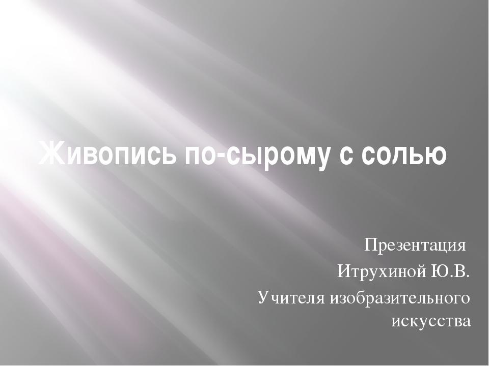 Живопись по-сырому с солью Презентация Итрухиной Ю.В. Учителя изобразительног...