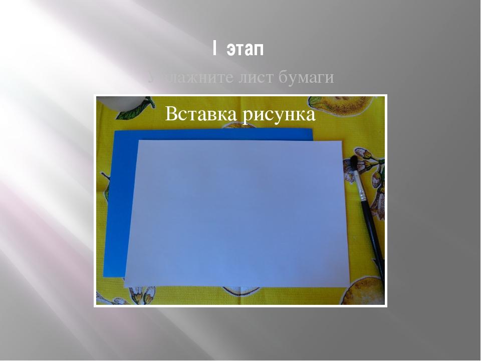 I этап Увлажните лист бумаги