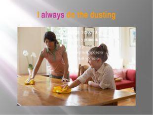 I always do the dusting