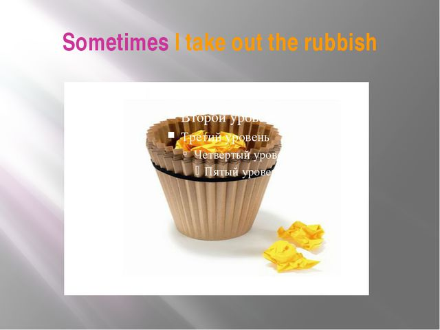 Sometimes I take out the rubbish