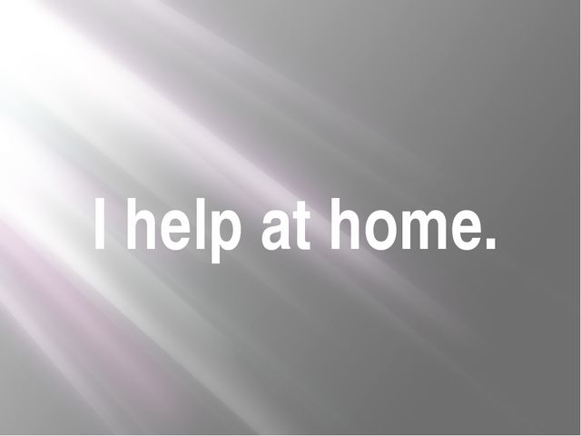 I help at home.