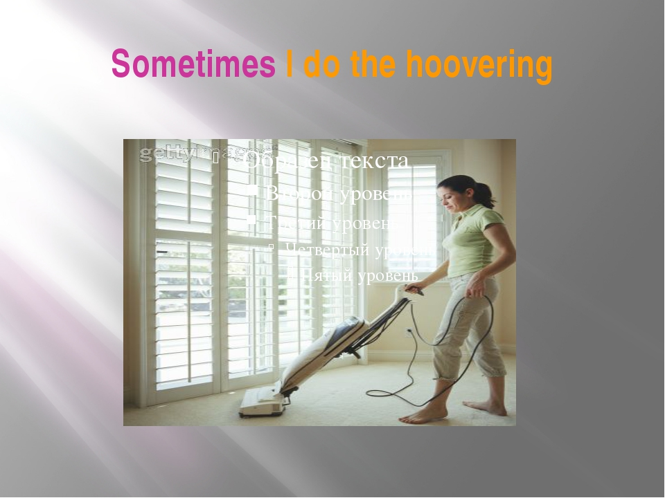 Sometimes I do the hoovering