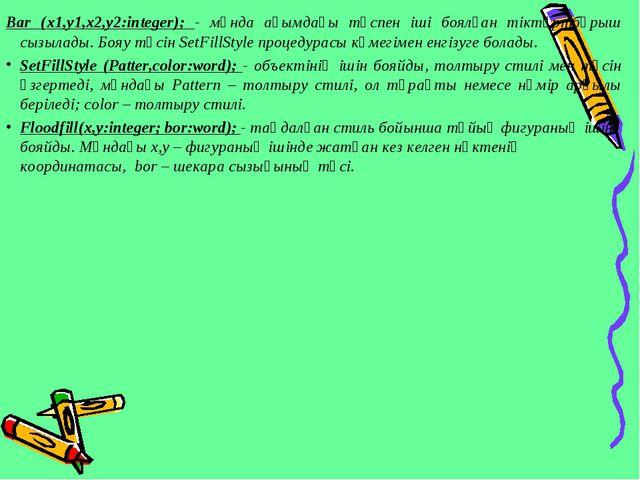 Bar (x1,y1,x2,y2:integer); - мұнда ағымдағы түспен іші боялған тіктөртбұрыш с...