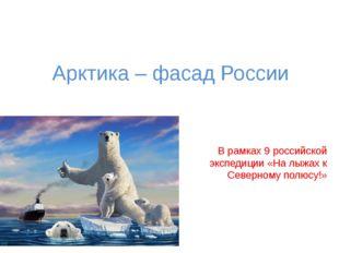 Арктика – фасад России В рамках 9 российской экспедиции «На лыжах к Северному