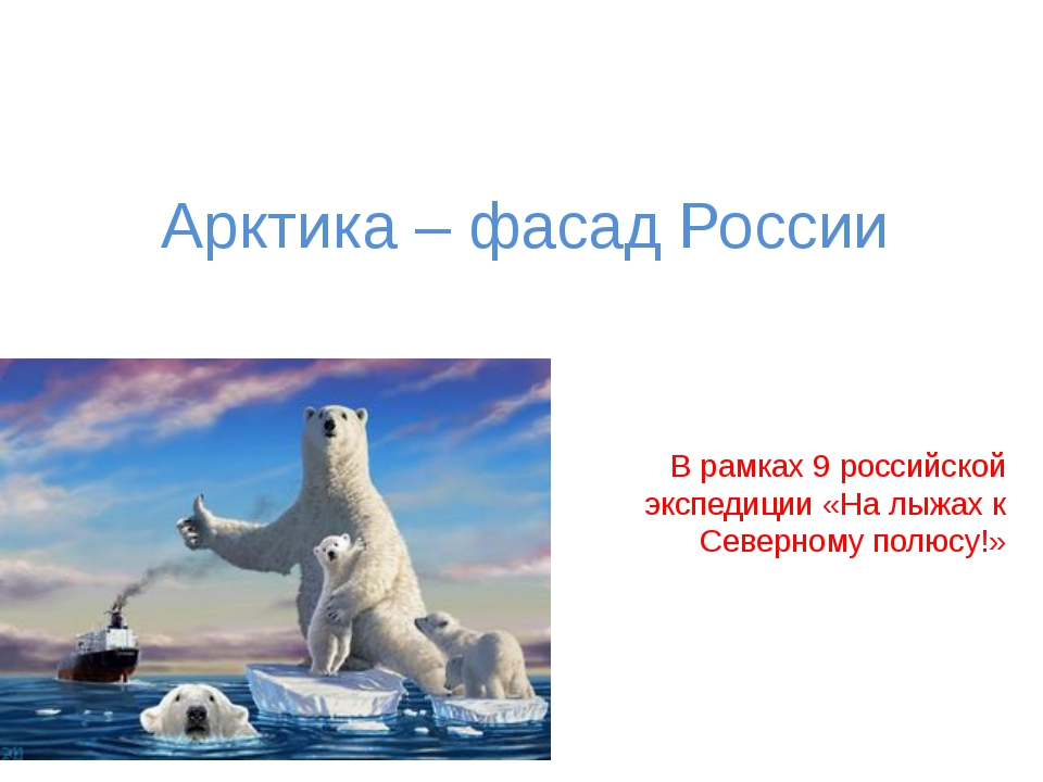 Арктика – фасад России В рамках 9 российской экспедиции «На лыжах к Северному...