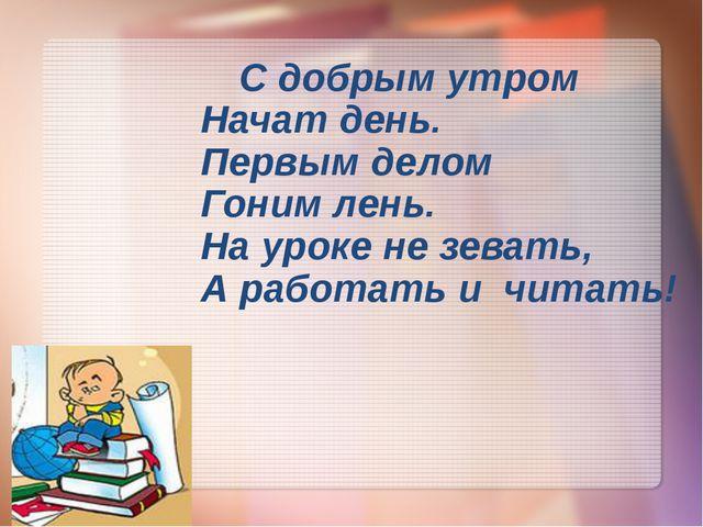 С добрым утром Начат день. Первым делом Гоним лень. На уроке не зевать, А ра...
