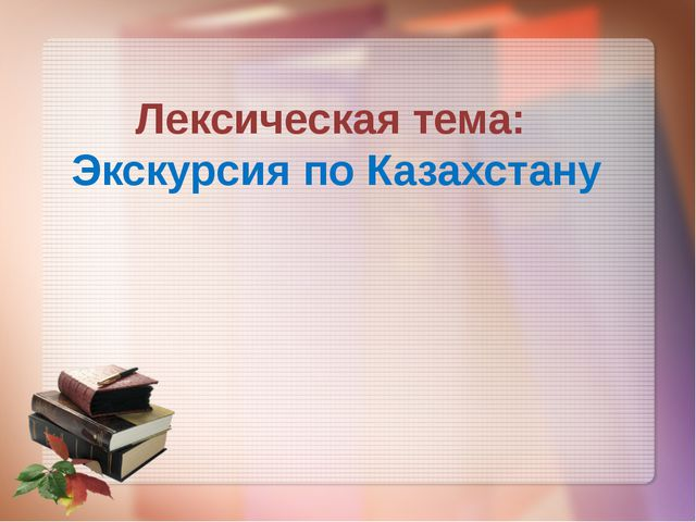 Лексическая тема: Экскурсия по Казахстану