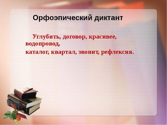 Орфоэпический диктант  Углубить, договор, красивее, водопровод, каталог, ква...