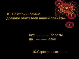 10. Бактерии- самые древние обитатели нашей планеты. нет ------------ березы